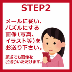 STEP2 メールに従い、パズルにする画像(写真、イラストなど)をお送り下さい。 郵便でも画像をお送りいただけます